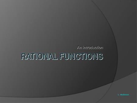 An introduction Rational Functions L. Waihman.
