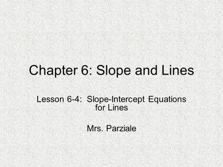 Chapter 6: Slope and Lines Lesson 6-4: Slope-Intercept Equations for Lines Mrs. Parziale.