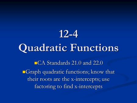 12-4 Quadratic Functions CA Standards 21.0 and 22.0 CA Standards 21.0 and 22.0 Graph quadratic functions; know that their roots are the x-intercepts; use.