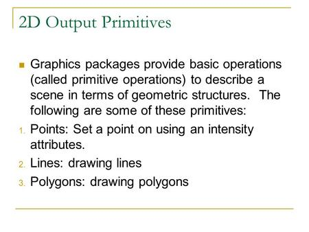 2D Output Primitives Graphics packages provide basic operations (called primitive operations) to describe a scene in terms of geometric structures. The.