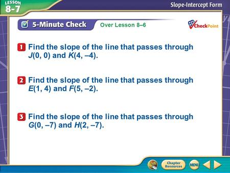 Over Lesson 8–6 A.A B.B C.C D.D 5-Minute Check 1 Find the slope of the line that passes through E(1, 4) and F(5, –2). Find the slope of the line that passes.