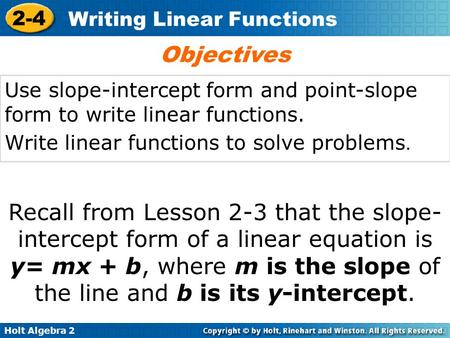 Objectives Use slope-intercept form and point-slope form to write linear functions. Write linear functions to solve problems. Recall from Lesson 2-3 that.