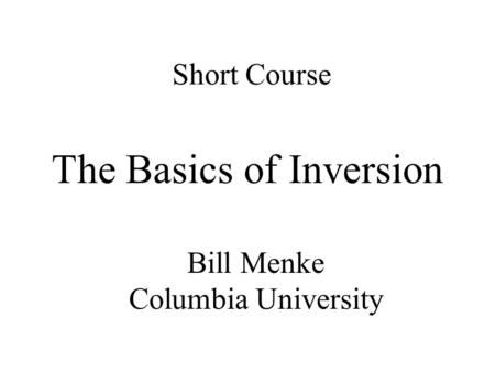 Short Course The Basics of Inversion Bill Menke Columbia University.
