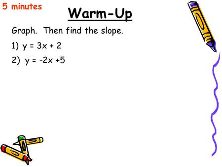 Warm-Up Graph. Then find the slope. 5 minutes 1)y = 3x + 2 2) y = -2x +5.
