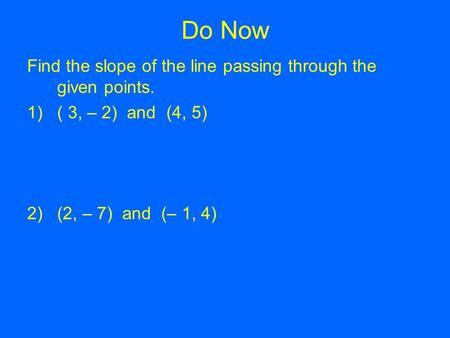 Do Now Find the slope of the line passing through the given points. 1)( 3, – 2) and (4, 5) 2)(2, – 7) and (– 1, 4)