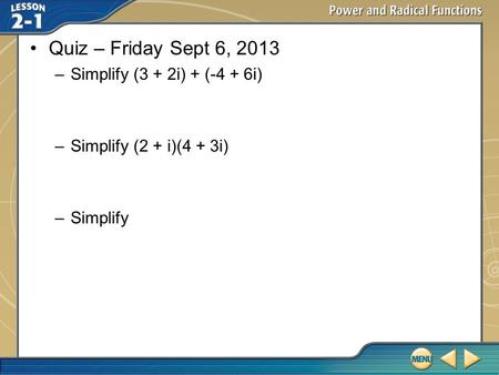 Qui Quiz – Friday Sept 6, 2013 –Simplify (3 + 2i) + (-4 + 6i) –Simplify (2 + i)(4 + 3i) –Simplify.
