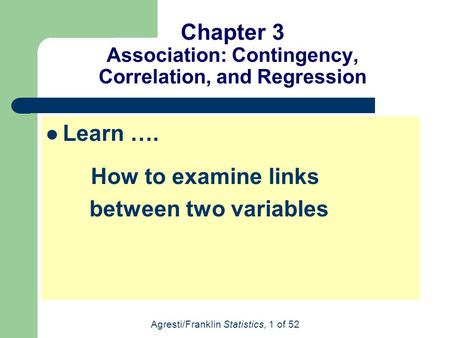 Agresti/Franklin Statistics, 1 of 52 Chapter 3 Association: Contingency, Correlation, and Regression Learn …. How to examine links between two variables.