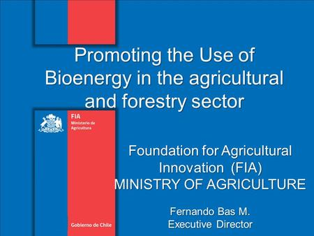 Foundation for Agricultural Innovation (FIA) MINISTRY OF AGRICULTURE Fernando Bas M. Executive Director Promoting the Use of Bioenergy in the agricultural.