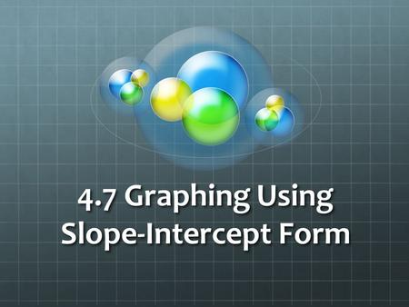 4.7 Graphing Using Slope-Intercept Form. Hopefully you remember from last section, that we can graph a line easily when given: 1. a random point 2. the.