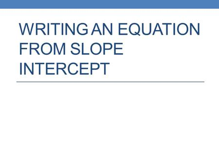 WRITING AN EQUATION FROM SLOPE INTERCEPT. Slope Intercept Form.