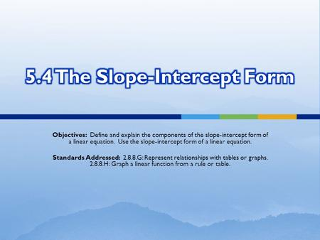 Objectives: Define and explain the components of the slope-intercept form of a linear equation. Use the slope-intercept form of a linear equation. Standards.