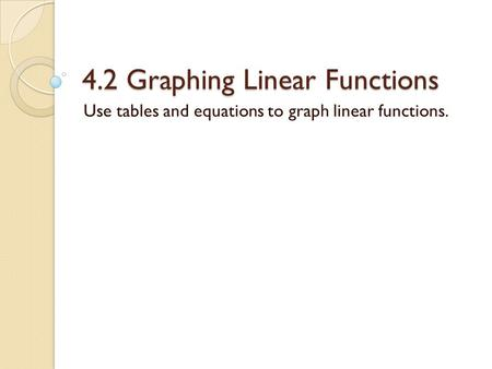 4.2 Graphing Linear Functions Use tables and equations to graph linear functions.