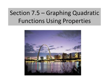 Section 7.5 – Graphing Quadratic Functions Using Properties.