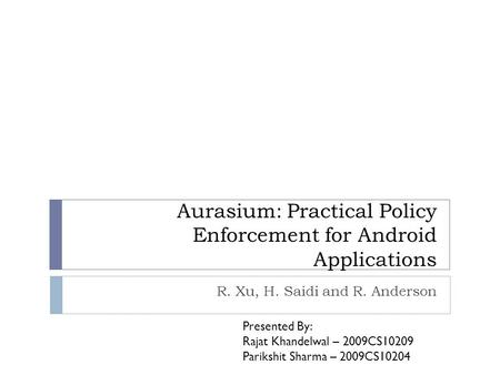 Aurasium: Practical Policy Enforcement for Android Applications R. Xu, H. Saidi and R. Anderson Presented By: Rajat Khandelwal – 2009CS10209 Parikshit.