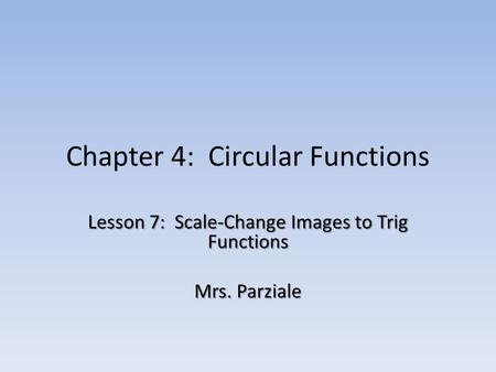 Chapter 4: Circular Functions Lesson 7: Scale-Change Images to Trig Functions Mrs. Parziale.