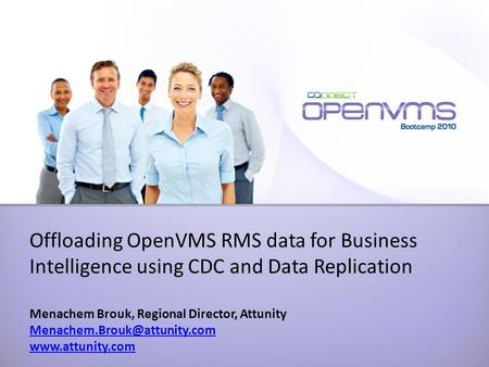Offloading OpenVMS RMS data for Business Intelligence using CDC and Data Replication Menachem Brouk, Regional Director, Attunity