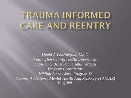 David A Washington, MSW Washington County Health Department Division of Behavioral Health Services Program Coordinator Jail Substance Abuse Program & Trauma,