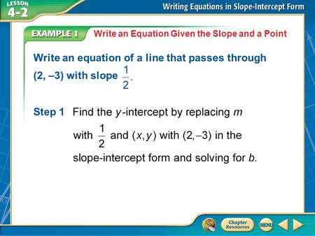 Example 1 Write an Equation Given the Slope and a Point Write an equation of a line that passes through (2, –3) with slope Step 1.