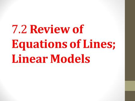 7.2 Review of Equations of Lines; Linear Models. Write an equation of a line, given its slope and y-intercept. Objective 1 Slide 7.2- 2.