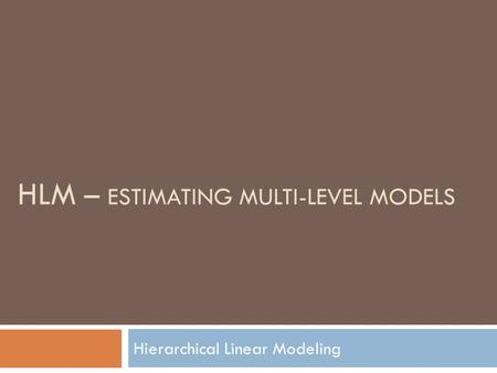 HLM – ESTIMATING MULTI-LEVEL MODELS Hierarchical Linear Modeling.