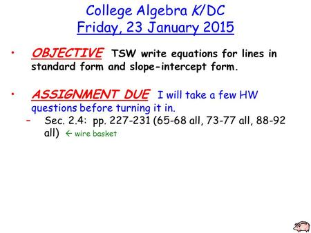 College Algebra K/DC Friday, 23 January 2015 OBJECTIVE TSW write equations for lines in standard form and slope-intercept form. ASSIGNMENT DUE I will take.