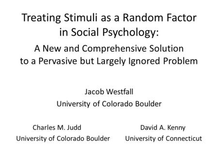 Treating Stimuli as a Random Factor in Social Psychology: A New and Comprehensive Solution to a Pervasive but Largely Ignored Problem Jacob Westfall University.