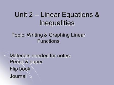 Unit 2 – Linear Equations & Inequalities Topic: Writing & Graphing Linear Functions Materials needed for notes: Pencil & paper Flip book Journal.