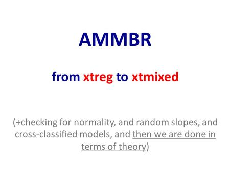 AMMBR from xtreg to xtmixed (+checking for normality, and random slopes, and cross-classified models, and then we are done in terms of theory)