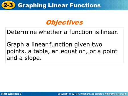 Holt Algebra 2 2-3 Graphing Linear Functions Determine whether a function is linear. Graph a linear function given two points, a table, an equation, or.