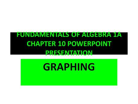 FUNDAMENTALS OF ALGEBRA 1A CHAPTER 10 POWERPOINT PRESENTATION GRAPHING.
