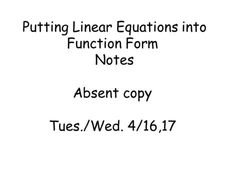 Putting Linear Equations into Function Form Notes Absent copy Tues./Wed. 4/16,17.