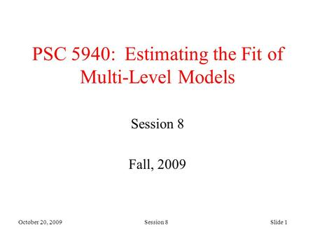 October 20, 2009 Session 8Slide 1 PSC 5940: Estimating the Fit of Multi-Level Models Session 8 Fall, 2009.