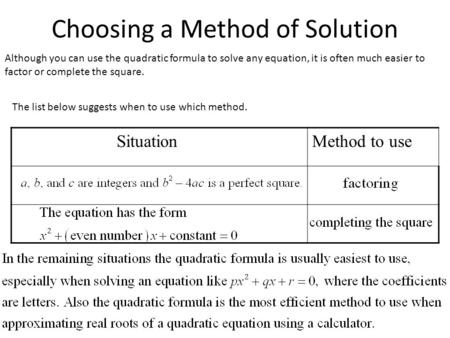 Choosing a Method of Solution Although you can use the quadratic formula to solve any equation, it is often much easier to factor or complete the square.