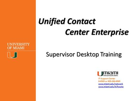 Unified Contact Center Enterprise Supervisor Desktop Training IT Support Center 8-6565 or 305-284-6565 www.miami.edu/network www.miami.edu/it/howto.