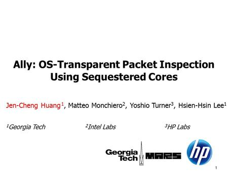 1 Ally: OS-Transparent Packet Inspection Using Sequestered Cores Jen-Cheng Huang 1, Matteo Monchiero 2, Yoshio Turner 3, Hsien-Hsin Lee 1 1 Georgia Tech.