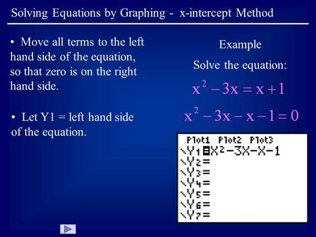 Solving Equations by Graphing - x-intercept Method Move all terms to the left hand side of the equation, so that zero is on the right hand side. Example.