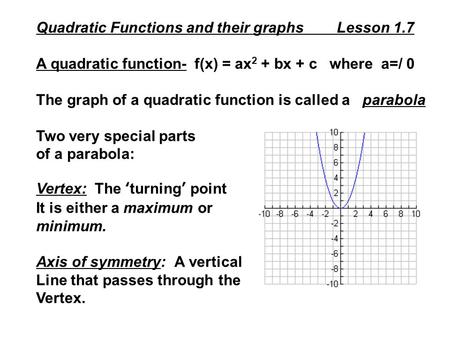 Quadratic Functions and their graphs Lesson 1.7 A quadratic function- f(x) = ax 2 + bx + c where a=/ 0 The graph of a quadratic function is called a parabola.