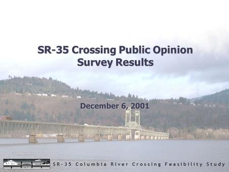 S R – 3 5 C o l u m b i a R i v e r C r o s s I n g F e a s i b i l i t y S t u d y SR-35 Crossing Public Opinion Survey Results December 6, 2001.