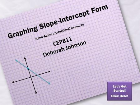 Graphing Slope-Intercept Form Stand-Alone Instructional Resource CEP811 Deborah Johnson Let's Get Started! Click Here! Let's Get Started! Click Here!