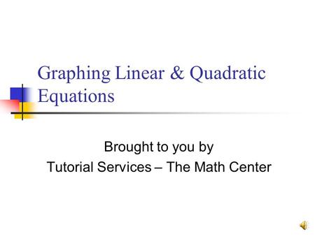Graphing Linear & Quadratic Equations Brought to you by Tutorial Services – The Math Center.