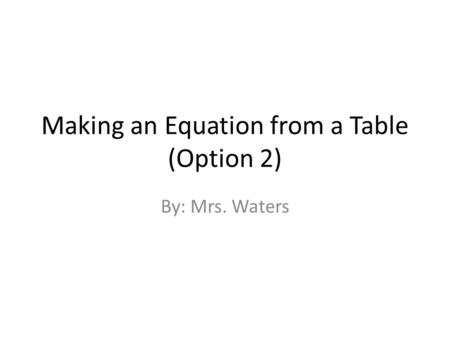 Making an Equation from a Table (Option 2) By: Mrs. Waters.