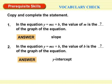 Y -intercept ANSWER slope ANSWER Prerequisite Skills VOCABULARY CHECK Copy and complete the statement. ? In the equation y = mx + b, the value of m is.