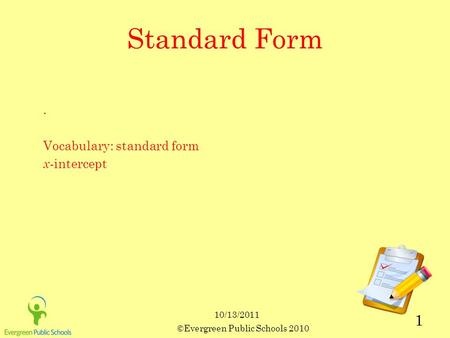 10/13/2011 ©Evergreen Public Schools 2010 1 Standard Form. Vocabulary: standard form x -intercept.