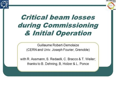 Critical beam losses during Commissioning & Initial Operation Guillaume Robert-Demolaize (CERN and Univ. Joseph Fourier, Grenoble) with R. Assmann, S.