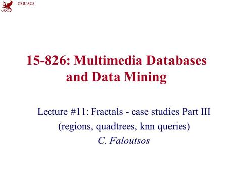 CMU SCS 15-826: Multimedia Databases and Data Mining Lecture #11: Fractals - case studies Part III (regions, quadtrees, knn queries) C. Faloutsos.