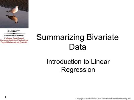 1 Copyright © 2005 Brooks/Cole, a division of Thomson Learning, Inc. Summarizing Bivariate Data Introduction to Linear Regression.