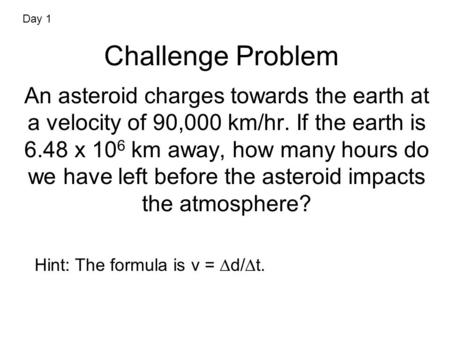 Challenge Problem An asteroid charges towards the earth at a velocity of 90,000 km/hr. If the earth is 6.48 x 10 6 km away, how many hours do we have left.