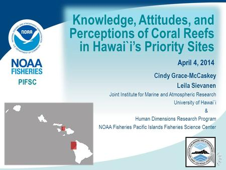 Knowledge, Attitudes, and Perceptions of Coral Reefs in Hawai`i's Priority Sites April 4, 2014 PIFSC Cindy Grace-McCaskey Leila Sievanen Joint Institute.