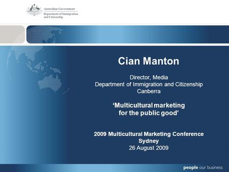 Cian Manton Director, Media Department of Immigration and Citizenship Canberra 'Multicultural marketing for the public good' 2009 Multicultural Marketing.