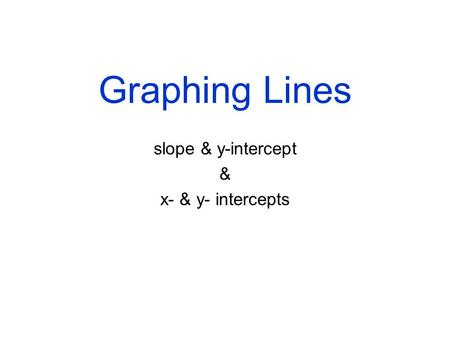 Graphing Lines slope & y-intercept & x- & y- intercepts.